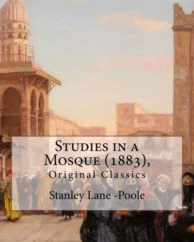 Studies in a Mosque (1883), By Stanley Lane-Poole (Original Classics)