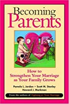 Becoming Parents: How to Strengthen Your Marriage as Your Family Grows by Jordan, Stanley & Markman