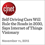 Self-Driving Cars Will Rule the Roads in 2030, Says Internet of Things Visionary   Katie Collins
