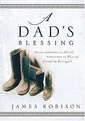 A Dad's Blessing: Sometimes in Words, Sometimes Through Touch, Always by Example, James Robison