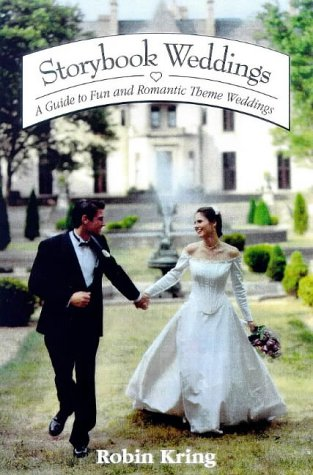Storybook Weddings: A Guide to Fun and Romantic Theme Weddings, Robin A. Kring