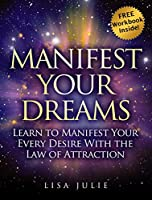Manifest Your Dreams: Learn The Missing Pieces to