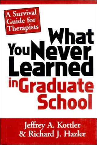 What You Never Learned In Graduate School: A Survival Guide for Therapists, Jeffrey A. Kottler, Richard J. Hazler