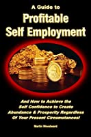 A Guide to Profitable Self Employment - And How to Achieve the Self Confidence to Create Abundance & Prosperity Regardless Of Your Present Circumstances!