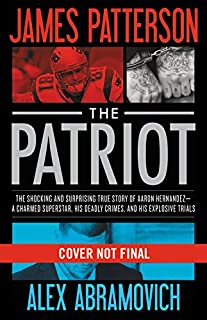 Book Cover: The Patriot: The Stunning True Story of Aaron Hernandez:   His Rise and Fall as a Football Superstar, His Two Explosive Trials for Murder, His Shocking Death