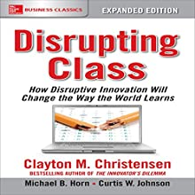 Disrupting Class, Expanded Edition: How Disruptive Innovation Will Change the Way the World Learns Audiobook by Clayton M. Christensen, Michael B. Horn Narrated by Scott Pollak