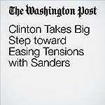 Clinton Takes Big Step toward Easing Tensions with Sanders   John Wagner,Anne Gearan,David Weigel