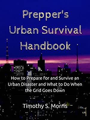 Prepper's Urban Survival Handbook: How to Prepare for and Survive an Urban Disaster and What to Do When the Grid Goes Down (Practical Preppers)