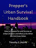 Prepper's Urban Survival Handbook: How to Prepare for and Survive an Urban Disaster and What to Do When the Grid Goes Down (Practical Preppers) (English Edition)