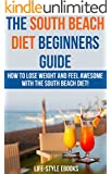 South Beach Diet: The SOUTH BEACH DIET Beginners Guide - How To Lose Weight And Feel Awesome With The South Beach Diet!: (south beach diet, south beach ... diet recipes, south beach diet cookbook)