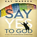 The Say Yes to God: A Call to Courageous Surrender (       UNABRIDGED) by Kay Warren Narrated by Kay Warren