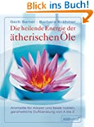 Die heilende Energie der ätherischen Öle. Aromaöle für Körper und Seele nutzen. Ganzheitliche Duftberatung von A-Z