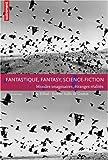 Fantastique, fantasy, science-fiction : Mondes imaginaires, étranges réalités