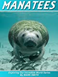 Incredible Manatees: Fun Animal Ebooks for Adults & Kids 7 and Up With Facts & Incredible Photos (Exploring Our Incredible World Series)
