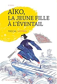 Aiko, la jeune fille à l'éventail - Pascal Vatinel - Babelio