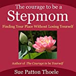 The Courage to Be a Stepmom: Finding Your Place without Losing Yourself | Sue Patton Thoele