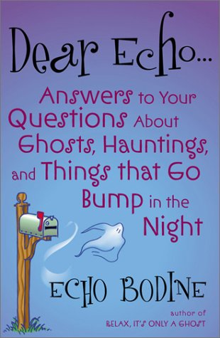 Dear Echo: Answers to Your Questions about Ghosts, Hauntings, and Things That Go Bump in the Night, Echo Bodine