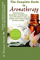Your Complete Guide to Aromatherapy: Your Natural Resource to Essential Oils for Weight-Loss, Stress, Anti-Aging and so much more with easy reference charts!