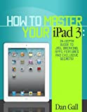 How To Master Your IPad 3 - In-Depth Guide To Jail Breaking Apps,Features And Exclusive Secrets