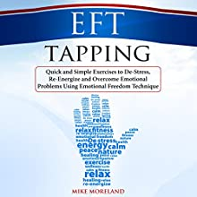 EFT Tapping: Quick and Simple Exercises to De-Stress, Re-Energize and Overcome Emotional Problems Using Emotional Freedom Technique Audiobook by Mike Moreland Narrated by Mike Moreland