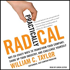 Practically Radical: Not-So-Crazy Ways to Transform Your Company, Shake Up Your Industry, and Challenge Yourself | [William C. Taylor]