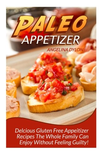 Paleo Appetizer: Delicious Gluten Free Appetizer Recipes The Whole Family Can Enjoy Without Feeling Guilty! by Angelina Dylon