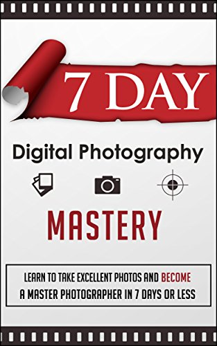 7 Day Digital Photography Mastery -  Learn To Take Excellent Photos And Become A Master Photographer In 7 Days Or Less (Fast Guide To Learn Photography, ... Master Photographer, Photography)