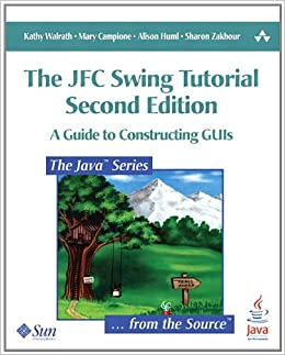 The JFC Swing Tutorial: A Guide to Constructing GUIs (2nd