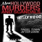 More Hollywood Murders and Scandals: Tinsel Town After Dark, More Famous Celebrity Murders, Scandals, and Crimes: Murders, Scandals, and Mayhem, Book 2 | Mike Riley