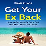 Get Your Ex Back: How to Get Your Ex Back Fast and Keep Them for Good | Brad Glass