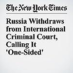 Russia Withdraws from International Criminal Court, Calling It 'One-Sided' | Ivan Nechepurenko,Nick Cumming Bruce