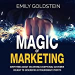Magic of Marketing: Everything About Delivering Exceptional Customer Delight to Generating Extraordinary Profits | Emily Goldstein