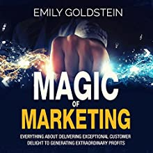 Magic of Marketing: Everything About Delivering Exceptional Customer Delight to Generating Extraordinary Profits Audiobook by Emily Goldstein Narrated by Ken Maxon