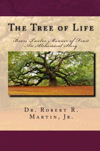 The Tree of Life Bears Twelve Manner of Fruit: An Alchemical Story, by Dr. Robert R. Martin Jr.