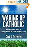 Waking Up Catholic: A Guide to Catholic Beliefs for Converts, Reverts, and Anyone Becoming Catholic