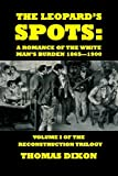 The Leopard's Spots: A Romance of the White Man's Burden 1865 - 1900 (The Reconstruction Trilogy) (Volume 1)