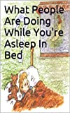 What People Are Doing While You're Asleep In Bed: A children's book that delightfully teaches them that the world we live in never sleeps, even when they are.