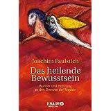 """Das heilende Bewusstsein: Wunder und Hoffnung an den Grenzen der Medizinvon """"Joachim Faulstich"""""""