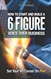 How to Start and Build a SIX FIGURE Voice Over Business: Set Your VO Career on Fire!