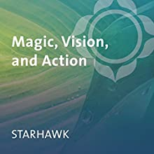 Magic, Vision, and Action  by  Starhawk Narrated by  Starhawk