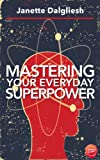 Mastering Your Everyday Superpower: How To Rewire Your Brain And Create Your Dream Life