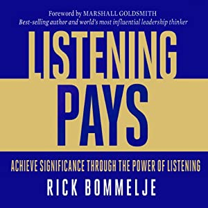 Listening Pays: Achieve Significance through the Power of Listening | [Rick Bommelje]