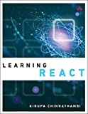Learning React: A Hands-On Guide to Building Maintainable, High-Performing Web Application User Interfaces Using the React JavaScript Library