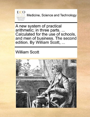 A new system of practical arithmetic; in three parts. ... Calculated for the use of schools, and men of business. The second edition. By William Scott, ...