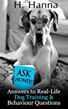 Ask Honey! Answers to Real-Life Dog Training & Behaviour Questions: Practical advice for pet owners with canine behaviour and dog training problems