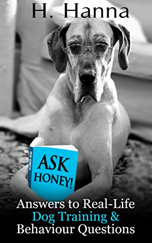 H.Y. Hanna - Ask Honey! Answers to Real-Life Dog Training & Behaviour Questions: Practical advice for pet owners with canine behaviour and dog training problems (English Edition)