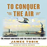 To Conquer the Air: The Wright Brothers and the Great Race for Flight   James Tobin