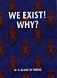 Cover of We Exist! Why? by Elizabeth Young 0953737810