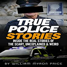 True Police Stories: Inside The REAL Stories of the Scary, Unexplained & Weird: Bizarre True Stories, Book 2 Audiobook by William Myron Price Narrated by Steve Stansell