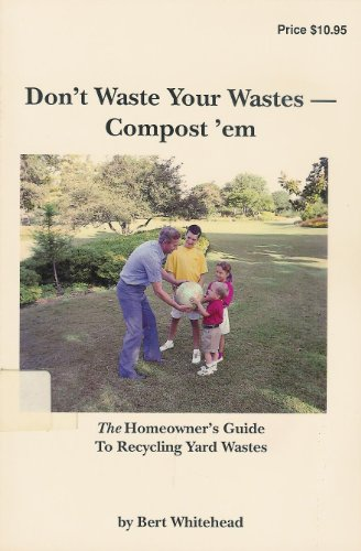 Don't Waste Your Wastes, Compost 'Em: The Homeowner's Guide to Recycling Yard Wastes